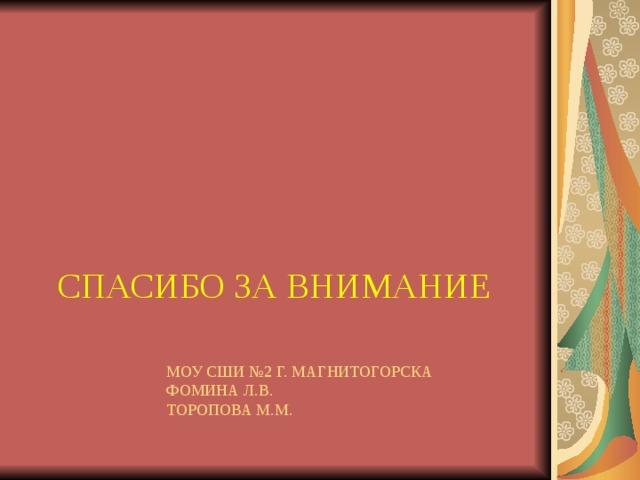СПАСИБО ЗА ВНИМАНИЕ МОУ СШИ №2 Г. МАГНИТОГОРСКА  ФОМИНА Л.В.  ТОРОПОВА М.М.