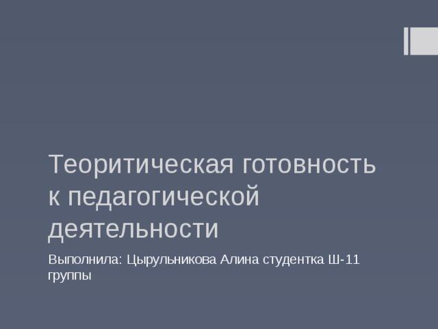 Теоритическая готовность к педагогической деятельности Выполнила: Цырульникова Алина студентка Ш-11 группы