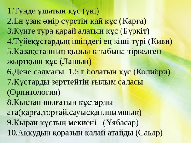 1.Түнде ұшатын құс (үкі) 2.Ең ұзақ өмір сүретін қай құс (Қарға) 3.Күнге тура қарай алатын құс (Бүркіт) 4.Түйеқұстардың ішіндегі ең кіші түрі (Киви) 5.Қазақстанның қызыл кітабына тіркелген жыртқыш құс (Лашын) 6.Дене салмағы 1.5 г болатын құс (Колибри) 7.Құстарды зерттейтін ғылым саласы (Орнитология) 8.Қыстап шығатын құстарды ата(қарға,торғай,сауысқан,шымшық) 9.Қыран құстың мекиені (Ұябасар) 10.Аққудың қоразын қалай атайды (Саһар)