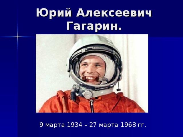 Юрий Алексеевич Гагарин. 9 марта 1934 – 27 марта 1968 гг.