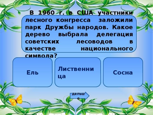 В 1960 г. в США участники лесного конгресса заложили парк Дружбы народов. Какое дерево выбрала делегация советских лесоводов в качестве национального символа? Ель Лиственница Сосна дальше