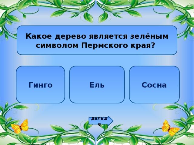 Какое дерево является зелёным символом Пермского края? Гинго Ель Сосна дальше