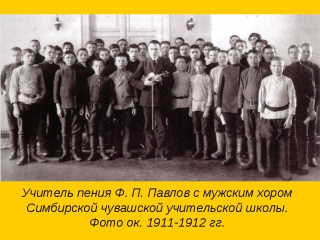 Учитель пения Ф. П. Павлов с мужским хором Симбирской чувашской учительской школы. Фото ок. 1911-1912 гг.