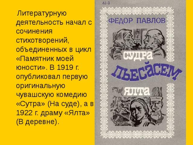 Литературную деятельность начал с сочинения стихотворений, объединенных в цикл «Памятник моей юности». В 1919 г. опубликовал первую оригинальную чувашскую комедию «Сутра» (На суде), а в 1922 г. драму «Ялта» (В деревне).