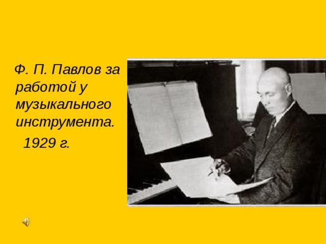 Ф. П. Павлов за работой у музыкального инструмента.  1929 г.