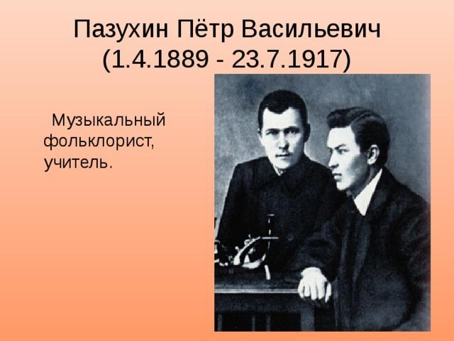 ПазухинПётр Васильевич  (1.4.1889 - 23.7.1917)  Музыкальный фольклорист, учитель.