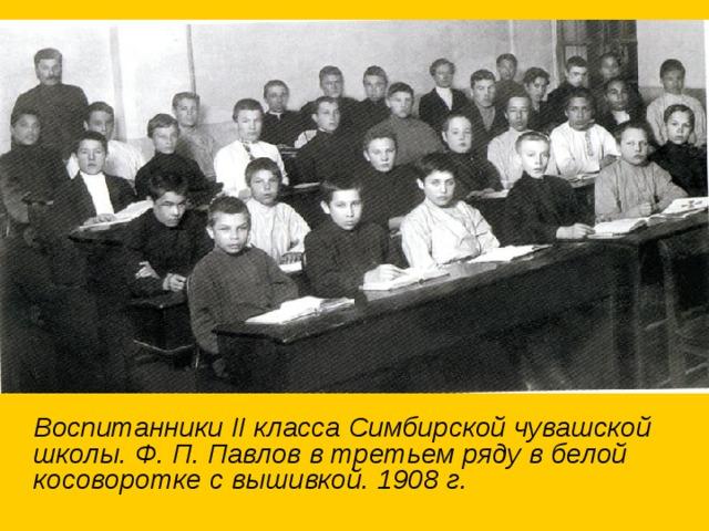 Воспитанники II класса Симбирской чувашской школы. Ф. П. Павлов в третьем ряду в белой косоворотке с вышивкой. 1908 г.