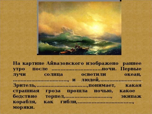 На картине Айвазовского изображено раннее утро после ……………………………ночи. Первые лучи солнца осветили океан,………………………………, и людей,……………………… Зритель,……………………………,понимает, какая страшная гроза прошла ночью, какое бедствие терпел,…………………………, экипаж корабля, как гибли,………………………………, моряки.