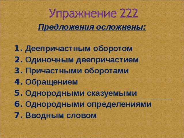 Предложения осложнены:  1. Деепричастным оборотом 2. Одиночным деепричастием 3. Причастными оборотами 4. Обращением 5. Однородными сказуемыми 6. Однородными определениями 7. Вводным словом