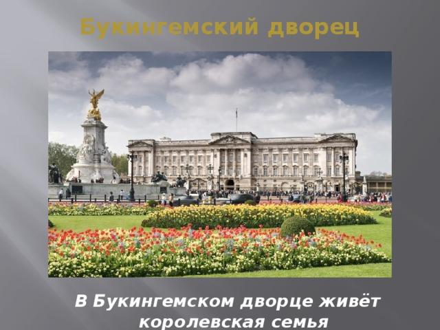 Букингемский дворец В Букингемском дворце живёт королевская семья