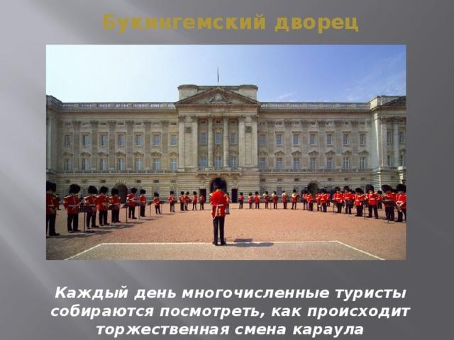 Букингемский дворец Каждый день многочисленные туристы собираются посмотреть, как происходит торжественная смена караула