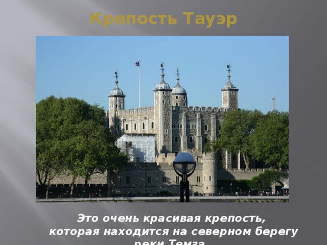 Крепость Тауэр Это очень красивая крепость,  которая находится на северном берегу реки Темза