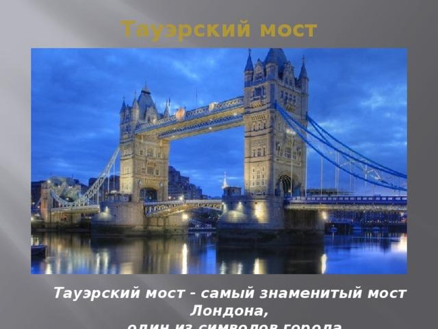 Тауэрский мост Тауэрский мост - самый знаменитый мост Лондона,  один из символов города