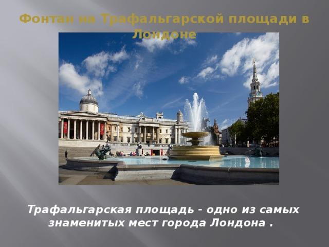 Фонтан на Трафальгарской площади в Лондоне Трафальгарская площадь - одно из самых знаменитых мест города Лондона .
