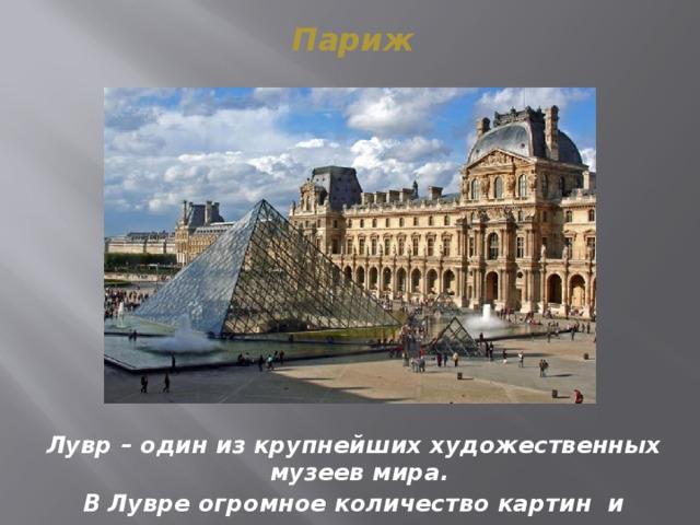 Париж Лувр – один из крупнейших художественных музеев мира. В Лувре огромное количество картин и скульптур