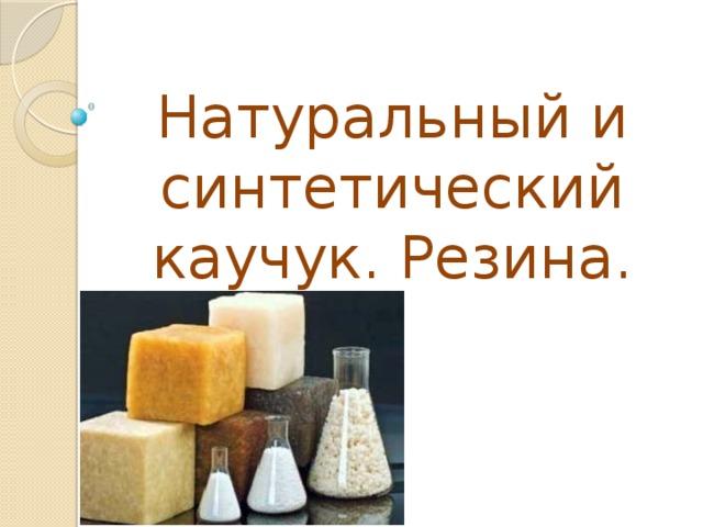 Натуральный и синтетический каучук. Резина.