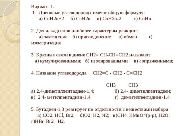 Вариант 1.  1. Диеновые углеводороды имеют общую формулу:  а) CnH2n+2 б) CnH2n в) CnH2n-2 г) CnHn   2. Для алкадиенов наиболее характерны реакции:  а) замещение б) присоединение в) обмен г) изомеризация   3. Кратные связи в диене СН2= СН-СН=СН2 называют:  а) кумулированными; б) изолированными; в) сопряженными;   4. Название углеводорода СН2=С - СН2 - С=СН2   СН3 СН3  а) 2,4-диметилпентадиен-1,4; б) 2,4- диметилпентадиен;  в) 2,4- метилпентадиен-1,4; г) диметилпентадиен-1,4;   5. Бутадиен-1,3 реагирует по отдельности с веществами набора:  а) СО2, НСl, Br2; б)О2, Н2, N2; в)СН4, КМnO4(р-р), Н2О; г)НBr, Br2; H2.