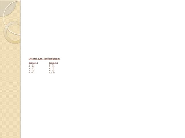 Ответы для самоконтроля:   Вариант 1  Вариант 2  1 - в) 1 - б)  2 - б) 2 - г)  3 - в) 3 - а)  4 - а) 4 - г)  5 - г) 5 - б)