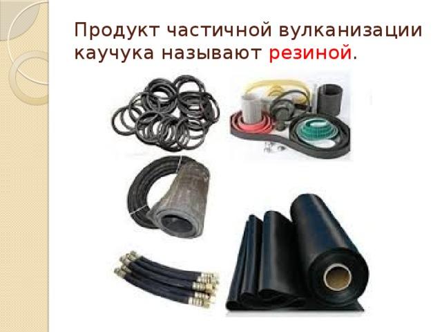 Продукт частичной вулканизации каучука называют резиной .