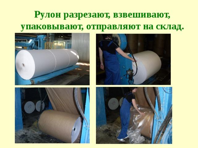 Рулон разрезают, взвешивают, упаковывают, отправляют на склад.
