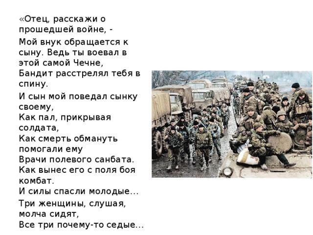 «Отец, расскажи о прошедшей войне, - Мой внук обращается к сыну. Ведь ты воевал в этой самой Чечне,  Бандит расстрелял тебя в спину. И сын мой поведал сынку своему,  Как пал, прикрывая солдата,  Как смерть обмануть помогали ему  Врачи полевого санбата.  Как вынес его с поля боя комбат.  И силы спасли молодые… Три женщины, слушая, молча сидят,  Все три почему-то седые…