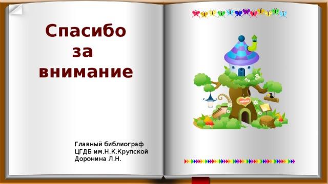 Спасибо  за  внимание Главный библиограф ЦГДБ им.Н.К.Крупской Доронина Л.Н.