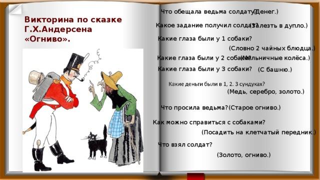 Что обещала ведьма солдату? (Денег.) Викторина по сказке Г.Х.Андерсена «Огниво».   Какое задание получил солдат? (Залезть в дупло.) Какие глаза были у 1 собаки? (Словно 2 чайных блюдца.) Какие глаза были у 2 собаки? (Мельничные колёса.) Какие глаза были у 3 собаки? (С башню.) (Медь, серебро, золото.) Что просила ведьма? (Старое огниво.) Как можно справиться с собаками? (Посадить на клетчатый передник.) Что взял солдат? (Золото, огниво.)