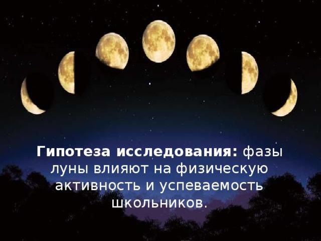 Гипотеза исследования: фазы луны влияют на физическую активность и успеваемость школьников.