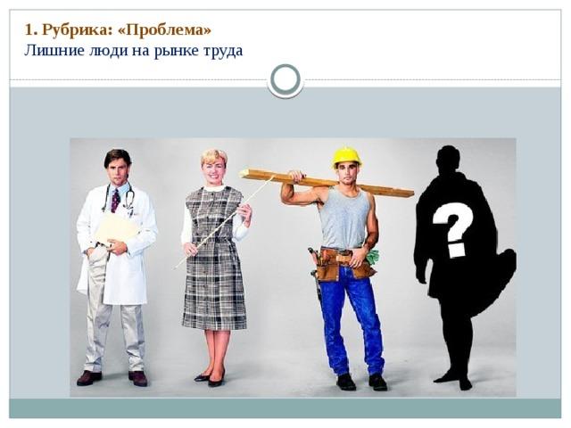 1. Рубрика: «Проблема»  Лишние люди на рынке труда