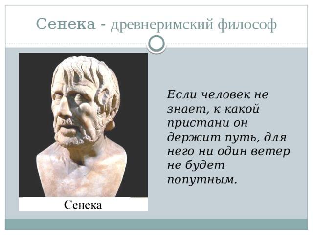Сенека - д ревнеримский философ   Если человек не знает, к какой пристани он держит путь, для него ни один ветер не будет попутным.