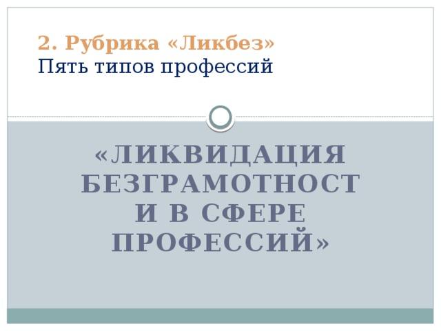 2. Рубрика «Ликбез»  Пять типов профессий   «Ликвидация безграмотности в сфере профессий»