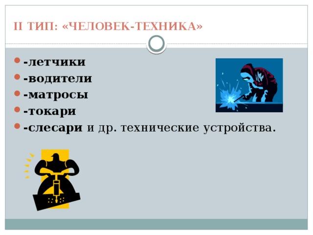 II тип: «Человек-техника» -летчики -водители -матросы -токари -слесари и др. технические устройства.