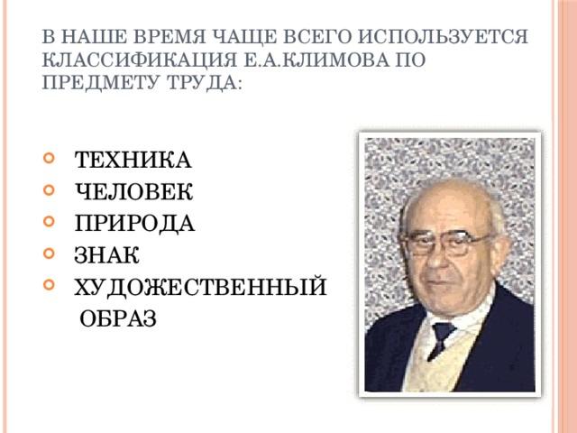 В наше время чаще всего используется классификация Е.А.Климова по предмету труда:  ТЕХНИКА  ЧЕЛОВЕК  ПРИРОДА  ЗНАК  ХУДОЖЕСТВЕННЫЙ  ОБРАЗ