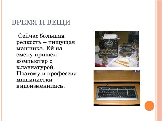 ВРЕМЯ И ВЕЩИ  Сейчас большая редкость – пишущая машинка. Ей на смену пришел компьютер с клавиатурой. Поэтому и профессия машинистки видоизменилась.
