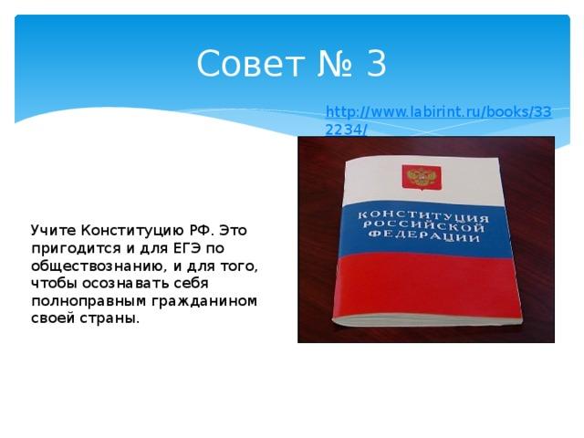 Совет № 3  Учите Конституцию РФ. Это пригодится и для ЕГЭ по обществознанию, и для того, чтобы осознавать себя полноправным гражданином своей страны.