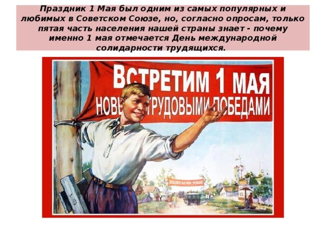Праздник 1 Мая был одним из самых популярных и любимых в Советском Союзе, но, согласно опросам, только пятая часть населения нашей страны знает - почему именно 1 мая отмечается День международной солидарности трудящихся.