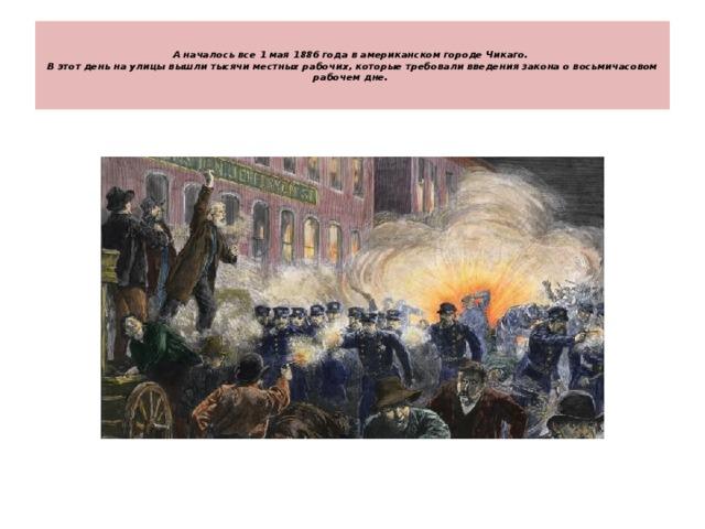 А началось все 1 мая 1886 года в американском городе Чикаго.  В этот день на улицы вышли тысячи местных рабочих, которые требовали введения закона о восьмичасовом рабочем дне.