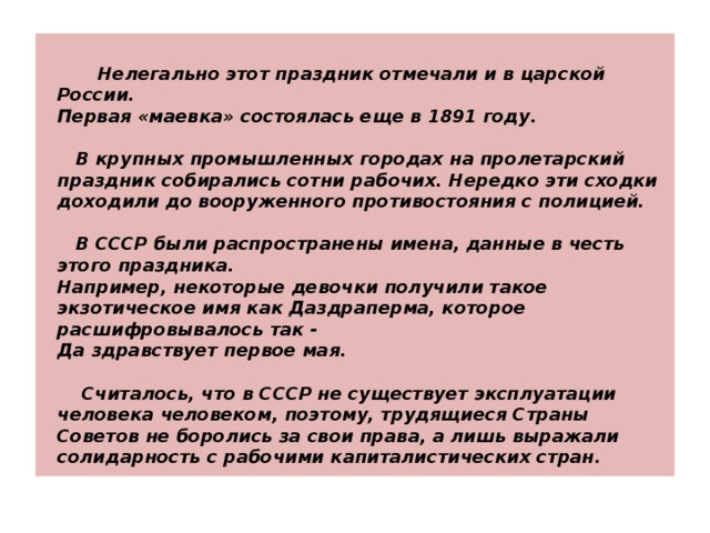 Нелегально этот праздник отмечали и в царской России.  Первая «маевка» состоялась еще в 1891 году.   В крупных промышленных городах на пролетарский праздник собирались сотни рабочих. Нередко эти сходки доходили до вооруженного противостояния с полицией.   В СССР были распространены имена, данные в честь этого праздника.  Например, некоторые девочки получили такое экзотическое имя как Даздраперма, которое расшифровывалось так -  Да здравствует первое мая.   Считалось, что в СССР не существует эксплуатации человека человеком, поэтому, трудящиеся Страны Советов не боролись за свои права, а лишь выражали солидарность с рабочими капиталистических стран.