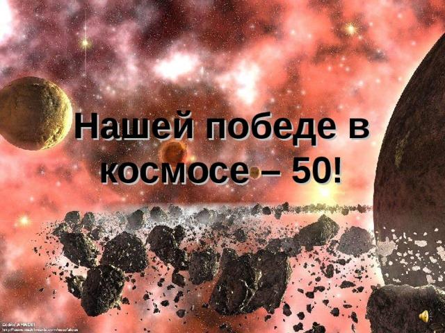 Нашей победе в космосе – 50!