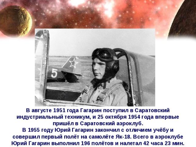 В августе 1951 года Гагарин поступил в Саратовский индустриальный техникум, и 25 октября 1954 года впервые пришёл в Саратовский аэроклуб. В 1955 году Юрий Гагарин закончил с отличием учёбу и совершил первый полёт на самолёте Як-18. Всего в аэроклубе Юрий Гагарин выполнил 196 полётов и налетал 42 часа 23 мин.