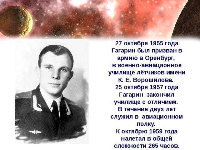 27 октября 1955 года Гагарин был призван в армию в Оренбург, в военно-авиационное училище лётчиков имени К. Е. Ворошилова. 25 октября 1957 года Гагарин закончил училище с отличием. В течение двух лет служил в авиационном полку. К октябрю 1959 года налетал в общей сложности 265 часов.