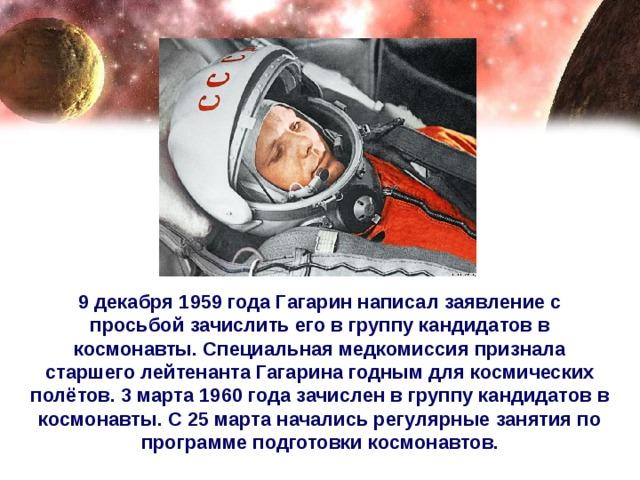 9 декабря 1959 года Гагарин написал заявление с просьбой зачислить его в группу кандидатов в космонавты. Специальная медкомиссия признала старшего лейтенанта Гагарина годным для космических полётов. 3 марта 1960 года зачислен в группу кандидатов в космонавты. С 25 марта начались регулярные занятия по программе подготовки космонавтов.
