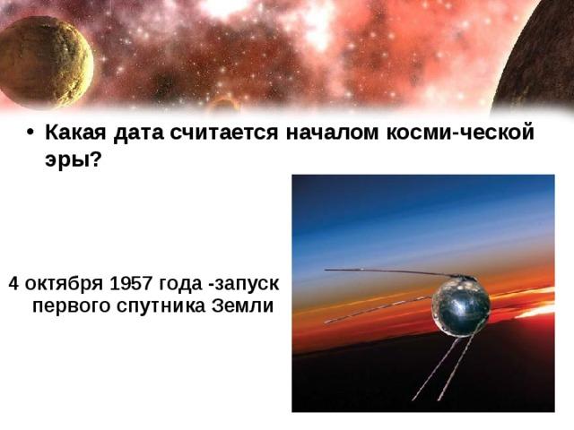 Какая дата считается началом косми-ческой эры?  4 октября 1957 года -запуск первого спутника Земли