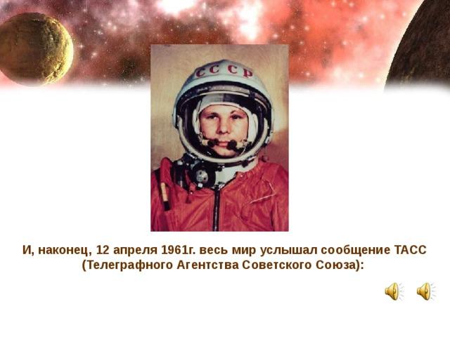 И, наконец, 12 апреля 1961г. весь мир услышал сообщение ТАСС (Телеграфного Агентства Советского Союза):