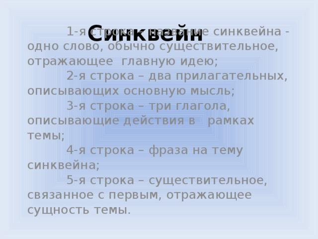 Синквейн  1-я строка – название синквейна - одно слово, обычно существительное, отражающее главную идею;  2-я строка – два прилагательных, описывающих основную мысль;  3-я строка – три глагола, описывающие действия в  рамках темы;  4-я строка – фраза на тему синквейна;  5-я строка – существительное, связанное с первым, отражающее сущность темы.