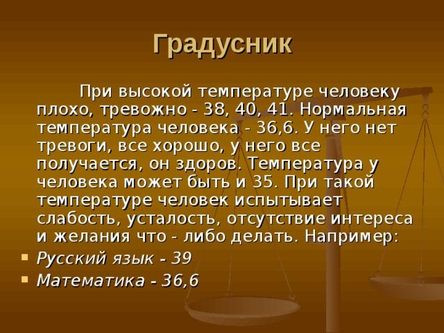 Градусник  При высокой температуре человеку плохо, тревожно - 38, 40, 41. Нормальная температура человека - 36,6. У него нет тревоги, все хорошо, у него все получается, он здоров. Температура у человека может быть и 35. При такой температуре человек испытывает слабость, усталость, отсутствие интереса и желания что - либо делать. Например: Русский язык - 39  Математика - 36,6