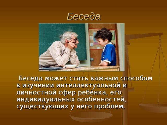 Беседа   Беседа может стать важным способом в изучении интеллектуальной и личностной сфер ребёнка, его индивидуальных особенностей, существующих у него проблем.
