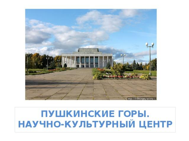 Пушкинские Горы.  Научно-культурный центр