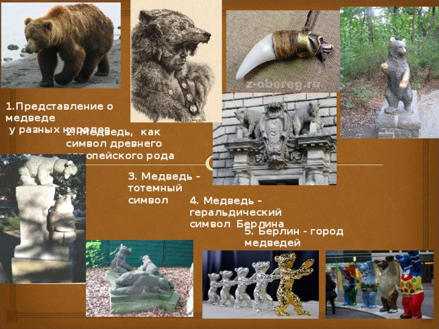 1.Представление о медведе  у разных народов 2. Медведь, как символ древнего европейского рода 3. Медведь – тотемный символ 4. Медведь – геральдический символ Берлина 5. Берлин - город медведей