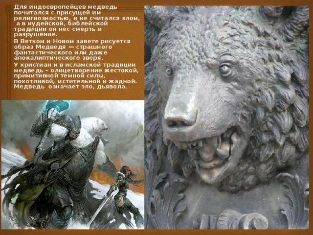 Для индоевропейцев медведь почитался с присущей им религиозностью, и не считался злом, а в иудейской, библейской традиции он нес смерть и разрушение. В Ветхом и Новом завете рисуется образ Медведя — страшного фантастического или даже апокалиптического зверя. У христиан и в исламской традиции медведь – олицетворение жестокой, примитивной темной силы, похотливой, мстительной и жадной. Медведь означает зло, дьявола.
